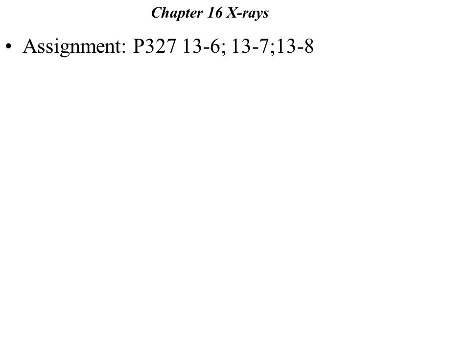 Assignment: P327 13-6; 13-7;13-8 Chapter 16 X-rays