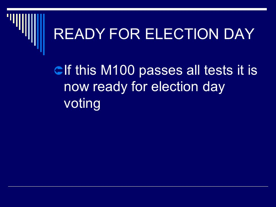 READY FOR ELECTION DAY  If this M100 passes all tests it is now ready for election day voting