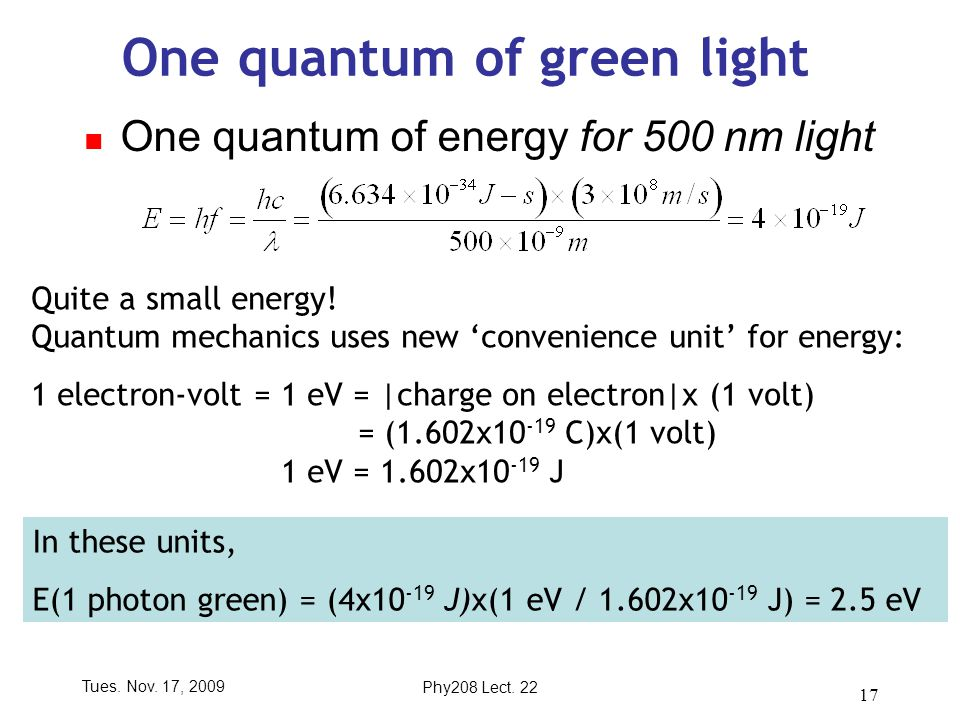Tues. Nov. 17, 2009Phy208 Lect. 22 17 One quantum of green light One quantum of energy for 500 nm light Quite a small energy! Quantum mechanics uses n