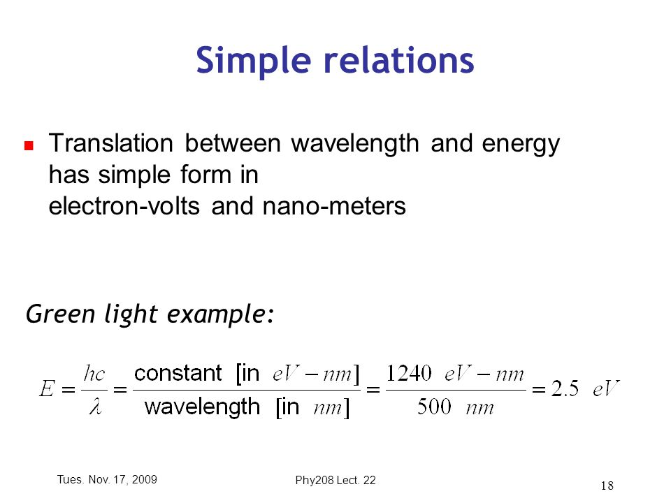 Tues. Nov. 17, 2009Phy208 Lect. 22 18 Simple relations Translation between wavelength and energy has simple form in electron-volts and nano-meters Gre
