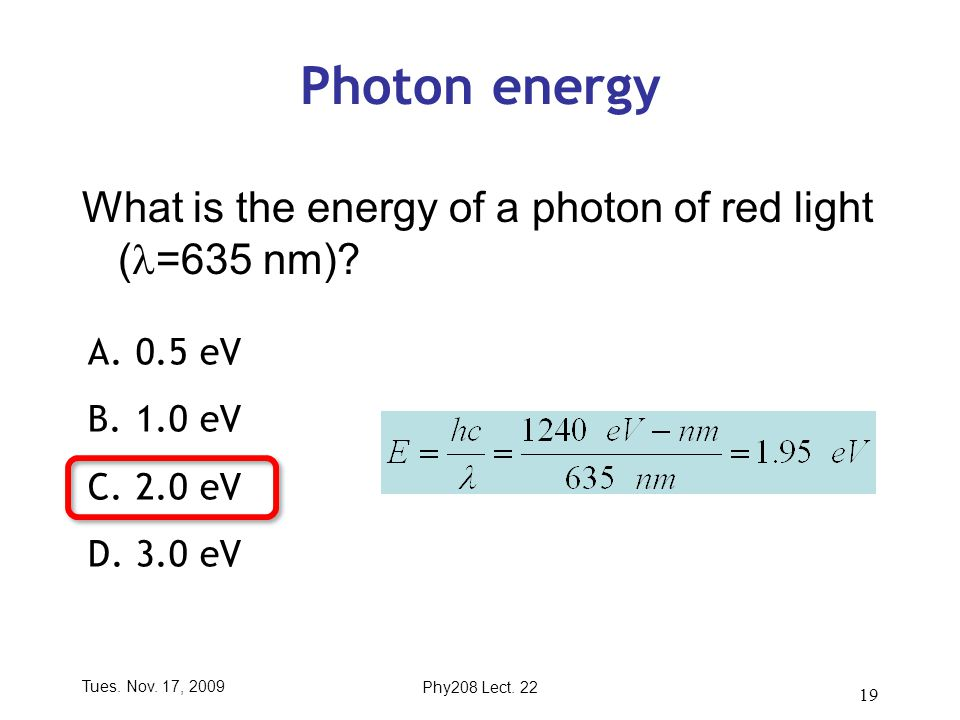 Tues. Nov. 17, 2009Phy208 Lect. 22 19 Photon energy What is the energy of a photon of red light ( =635 nm)? A.0.5 eV B.1.0 eV C.2.0 eV D.3.0 eV