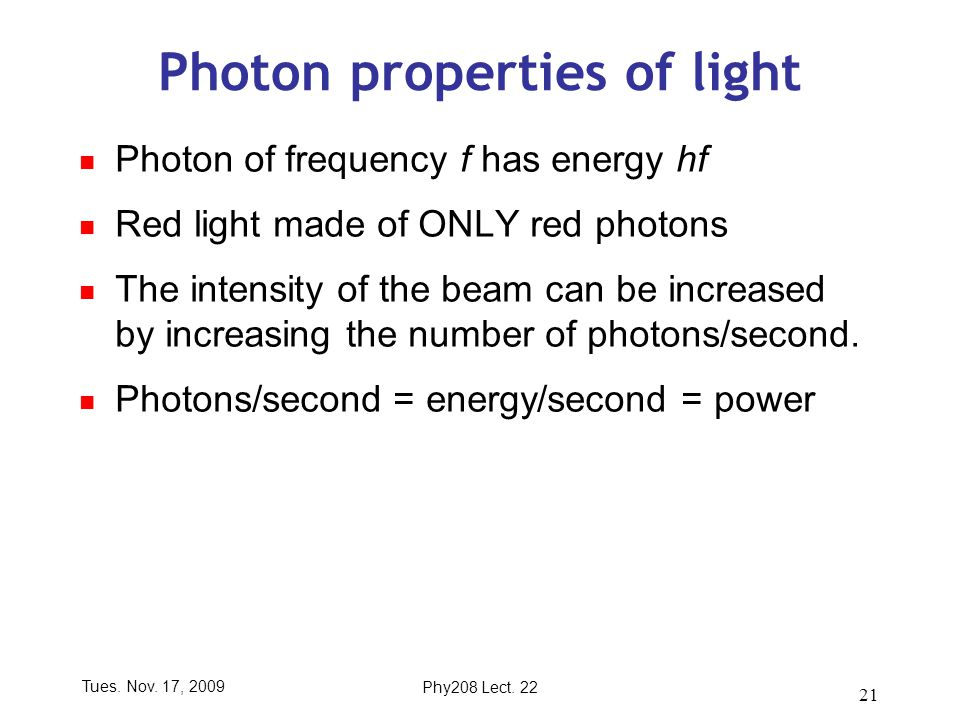 Tues. Nov. 17, 2009Phy208 Lect. 22 21 Photon properties of light Photon of frequency f has energy hf Red light made of ONLY red photons The intensity
