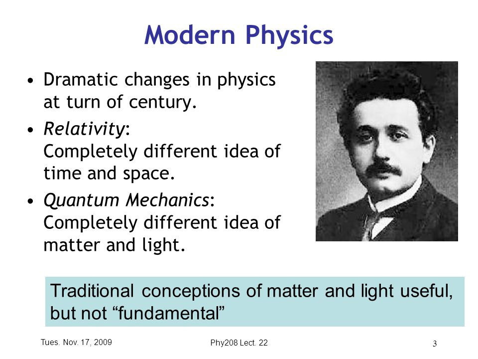 Tues. Nov. 17, 2009Phy208 Lect. 22 3 Modern Physics Dramatic changes in physics at turn of century. Relativity: Completely different idea of time and