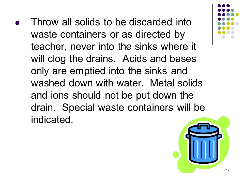 12 Throw all solids to be discarded into waste containers or as directed by teacher, never into the sinks where it will clog the drains. Acids and bas
