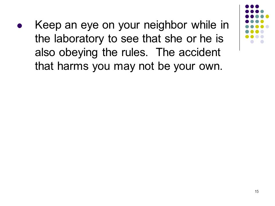 15 Keep an eye on your neighbor while in the laboratory to see that she or he is also obeying the rules. The accident that harms you may not be your o
