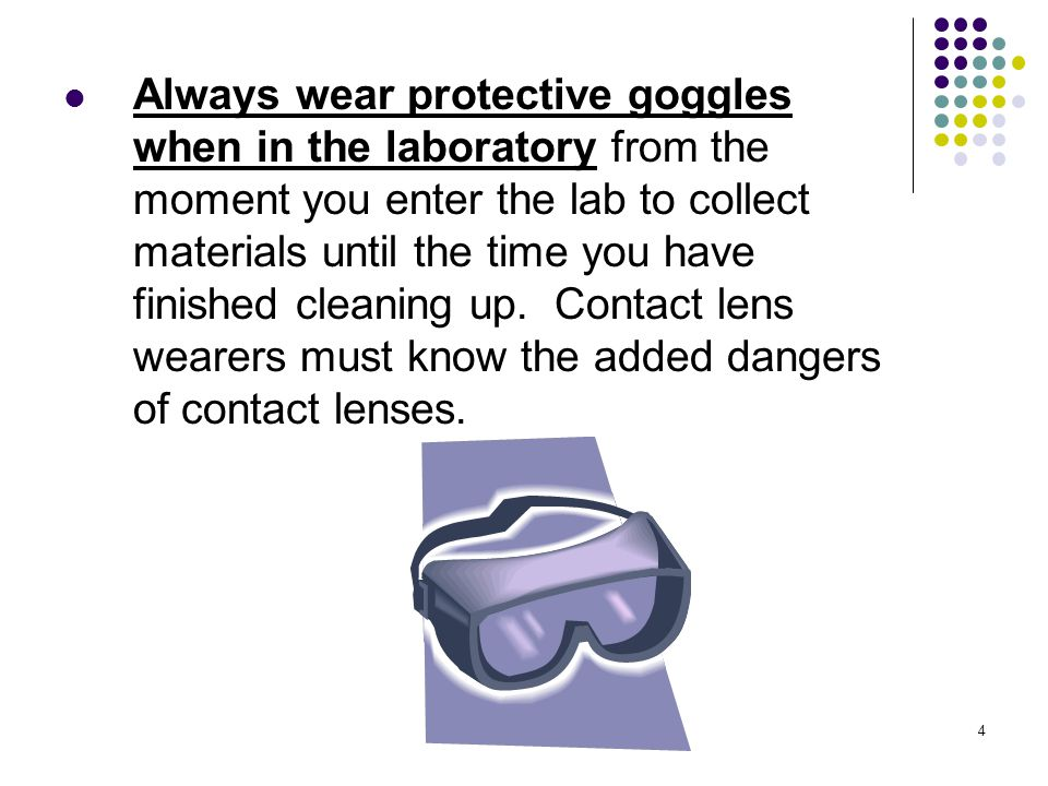 4 Always wear protective goggles when in the laboratory from the moment you enter the lab to collect materials until the time you have finished cleani