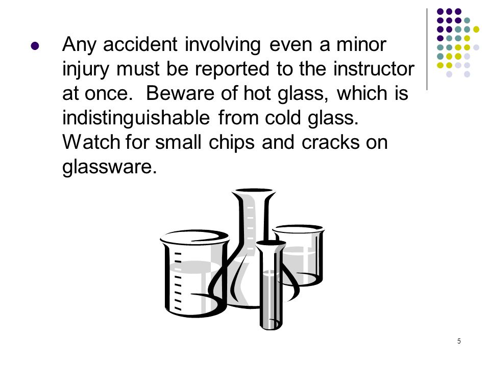 5 Any accident involving even a minor injury must be reported to the instructor at once. Beware of hot glass, which is indistinguishable from cold gla