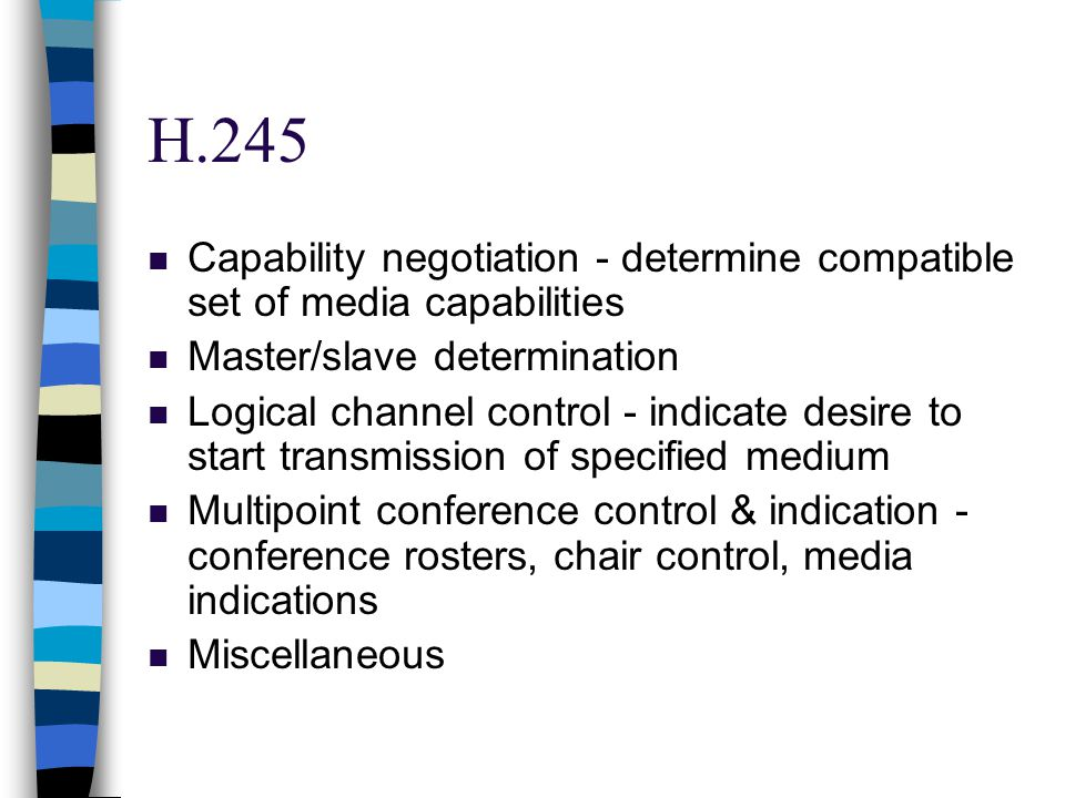 H.245 n Capability negotiation - determine compatible set of media capabilities n Master/slave determination n Logical channel control - indicate desire to start transmission of specified medium n Multipoint conference control & indication - conference rosters, chair control, media indications n Miscellaneous