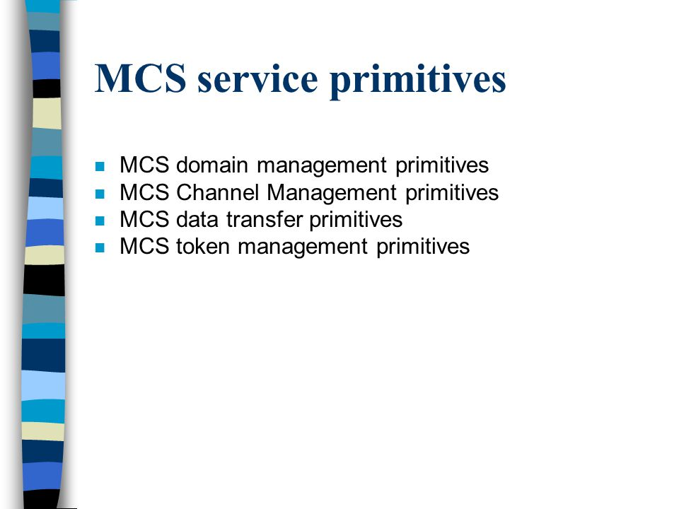 MCS service primitives n MCS domain management primitives n MCS Channel Management primitives n MCS data transfer primitives n MCS token management primitives