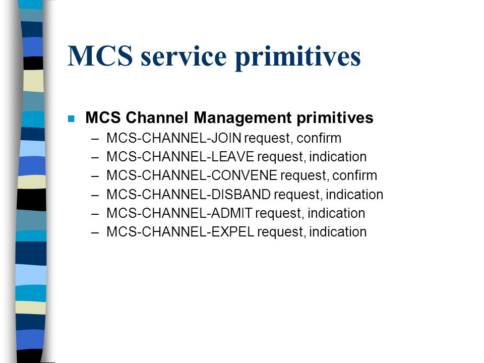 MCS service primitives n MCS Channel Management primitives –MCS-CHANNEL-JOIN request, confirm –MCS-CHANNEL-LEAVE request, indication –MCS-CHANNEL-CONVENE request, confirm –MCS-CHANNEL-DISBAND request, indication –MCS-CHANNEL-ADMIT request, indication –MCS-CHANNEL-EXPEL request, indication