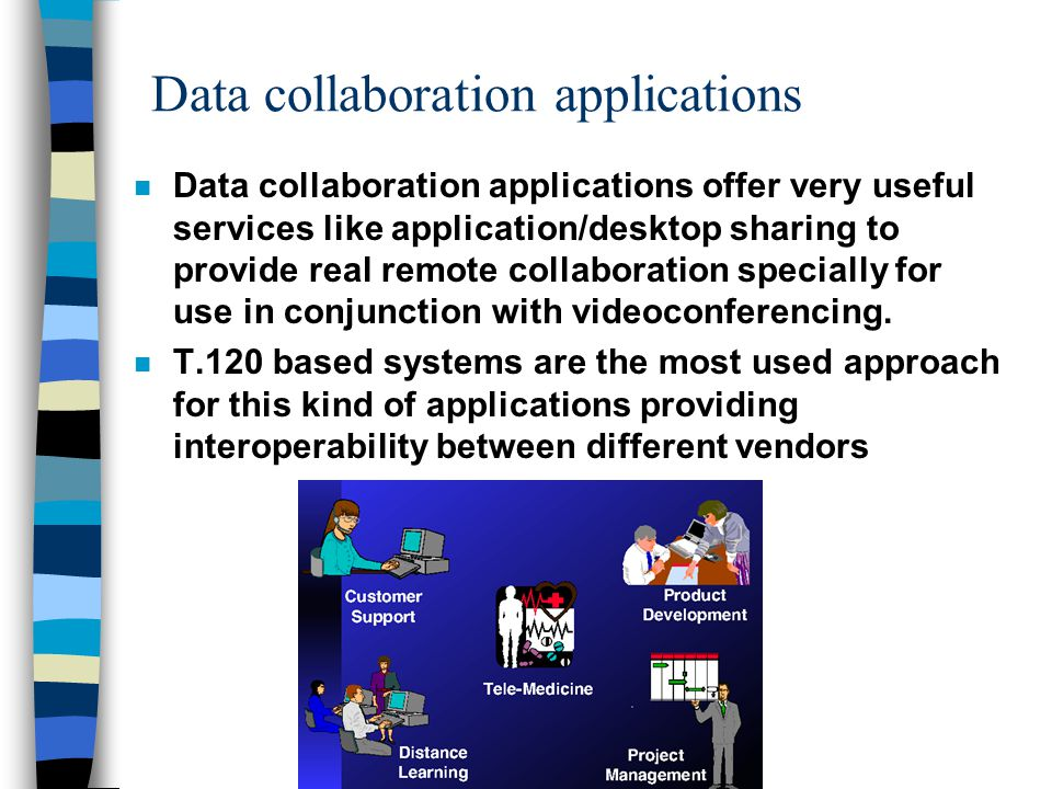 Data collaboration applications n Data collaboration applications offer very useful services like application/desktop sharing to provide real remote collaboration specially for use in conjunction with videoconferencing.