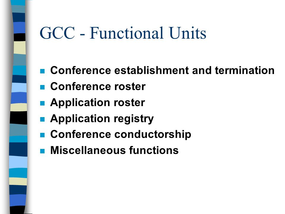 GCC - Functional Units n Conference establishment and termination n Conference roster n Application roster n Application registry n Conference conductorship n Miscellaneous functions