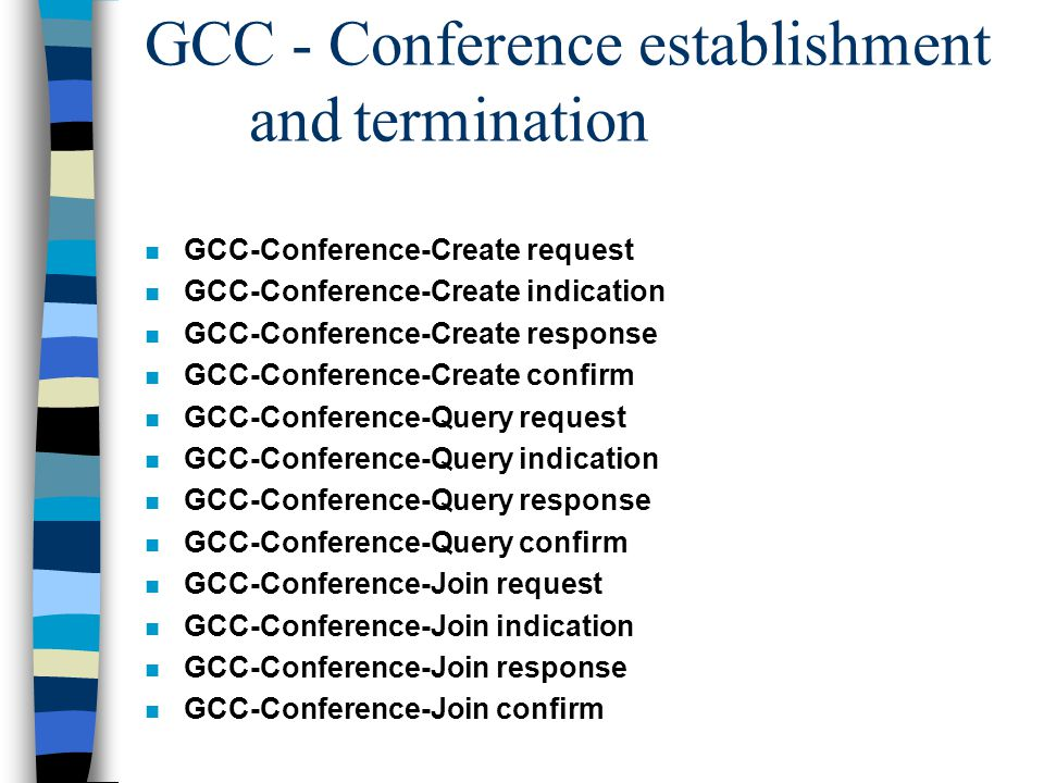 GCC - Conference establishment andtermination n GCC-Conference-Create request n GCC-Conference-Create indication n GCC-Conference-Create response n GCC-Conference-Create confirm n GCC-Conference-Query request n GCC-Conference-Query indication n GCC-Conference-Query response n GCC-Conference-Query confirm n GCC-Conference-Join request n GCC-Conference-Join indication n GCC-Conference-Join response n GCC-Conference-Join confirm