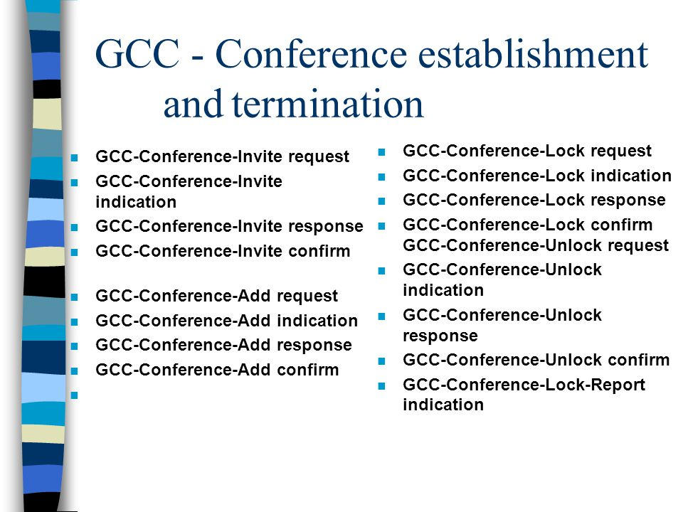 GCC - Conference establishment andtermination n GCC-Conference-Invite request n GCC-Conference-Invite indication n GCC-Conference-Invite response n GCC-Conference-Invite confirm n GCC-Conference-Add request n GCC-Conference-Add indication n GCC-Conference-Add response n GCC-Conference-Add confirm n n GCC-Conference-Lock request n GCC-Conference-Lock indication n GCC-Conference-Lock response n GCC-Conference-Lock confirm GCC-Conference-Unlock request n GCC-Conference-Unlock indication n GCC-Conference-Unlock response n GCC-Conference-Unlock confirm n GCC-Conference-Lock-Report indication