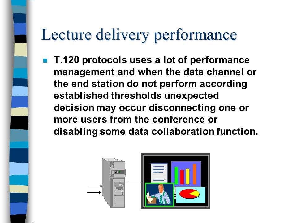 Lecture delivery performance n T.120 protocols uses a lot of performance management and when the data channel or the end station do not perform according established thresholds unexpected decision may occur disconnecting one or more users from the conference or disabling some data collaboration function.