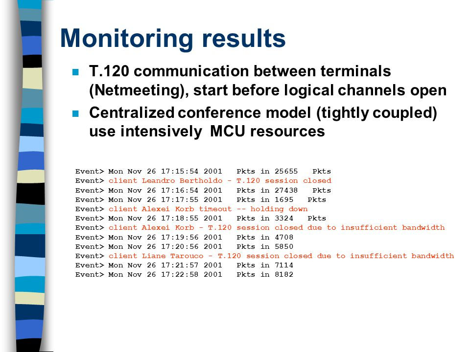 Monitoring results n T.120 communication between terminals (Netmeeting), start before logical channels open n Centralized conference model (tightly coupled) use intensively MCU resources Event> Mon Nov 26 17:15:54 2001 Pkts in 25655 Pkts Event> client Leandro Bertholdo - T.120 session closed Event> Mon Nov 26 17:16:54 2001 Pkts in 27438 Pkts Event> Mon Nov 26 17:17:55 2001 Pkts in 1695 Pkts Event> client Alexei Korb timeout -- holding down Event> Mon Nov 26 17:18:55 2001 Pkts in 3324 Pkts Event> client Alexei Korb - T.120 session closed due to insufficient bandwidth Event> Mon Nov 26 17:19:56 2001 Pkts in 4708 Event> Mon Nov 26 17:20:56 2001 Pkts in 5850 Event> client Liane Tarouco - T.120 session closed due to insufficient bandwidth Event> Mon Nov 26 17:21:57 2001 Pkts in 7114 Event> Mon Nov 26 17:22:58 2001 Pkts in 8182