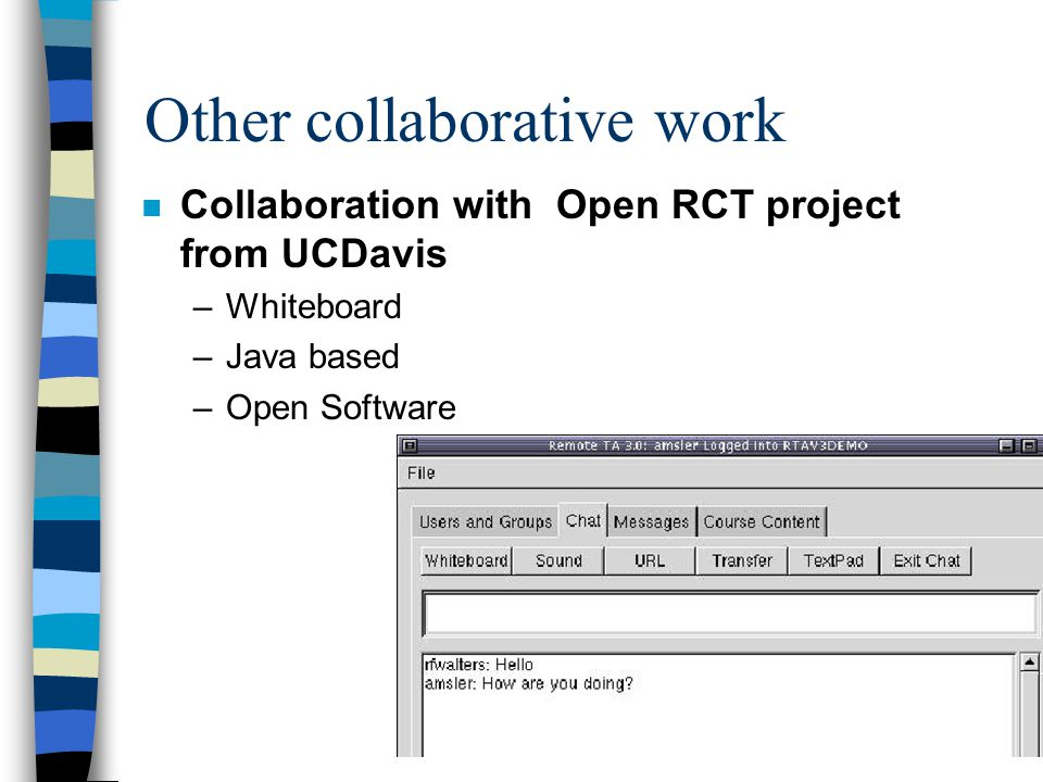 Other collaborative work n Collaboration with Open RCT project from UCDavis –Whiteboard –Java based –Open Software