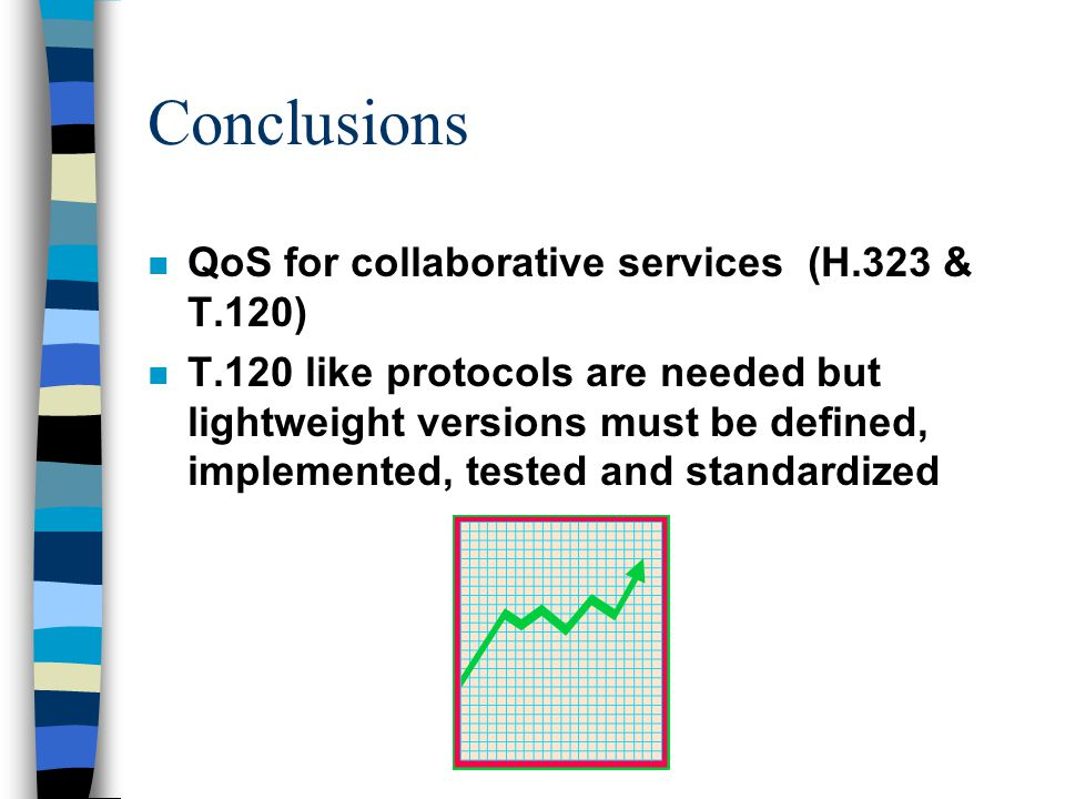 Conclusions n QoS for collaborative services (H.323 & T.120) n T.120 like protocols are needed but lightweight versions must be defined, implemented, tested and standardized