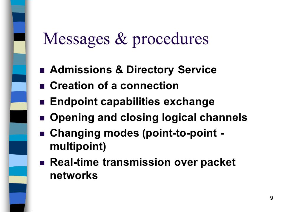 9 n Admissions & Directory Service n Creation of a connection n Endpoint capabilities exchange n Opening and closing logical channels n Changing modes (point-to-point - multipoint) n Real-time transmission over packet networks Messages & procedures