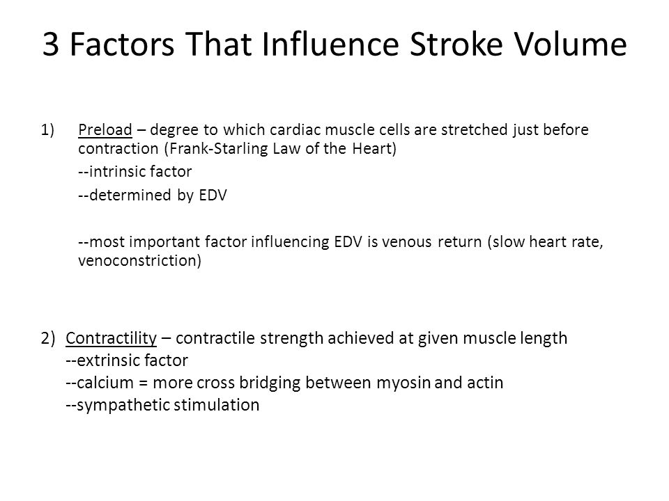 3 Factors That Influence Stroke Volume 1)Preload – degree to which cardiac muscle cells are stretched just before contraction (Frank-Starling Law of t
