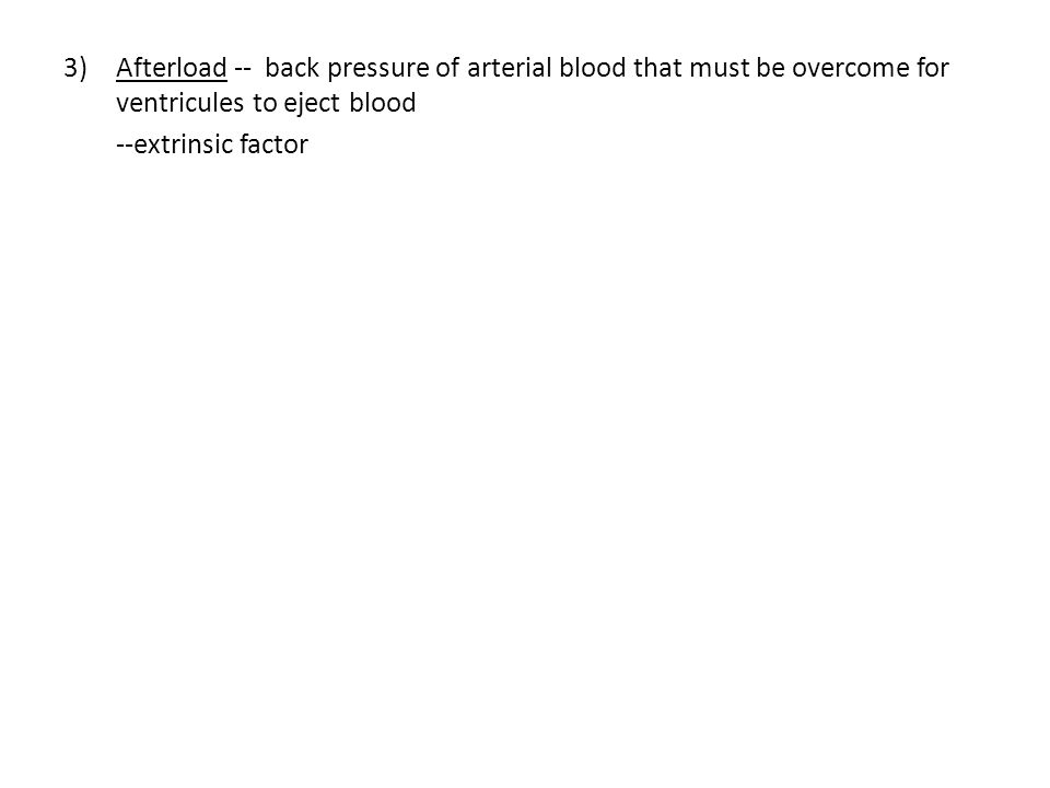 3)Afterload -- back pressure of arterial blood that must be overcome for ventricules to eject blood --extrinsic factor