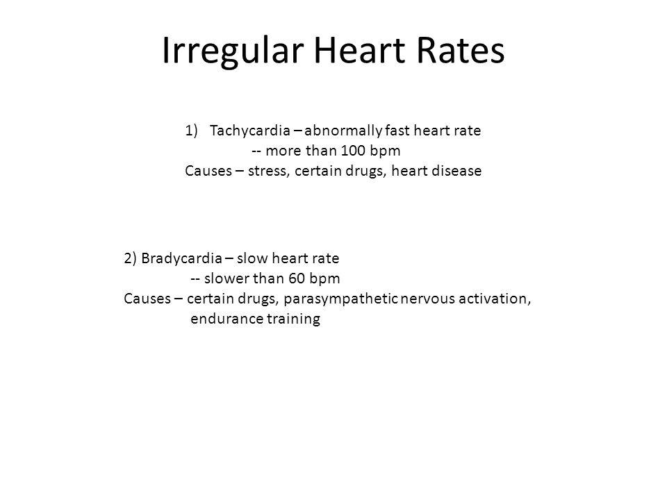 Irregular Heart Rates 1)Tachycardia – abnormally fast heart rate -- more than 100 bpm Causes – stress, certain drugs, heart disease 2) Bradycardia – s