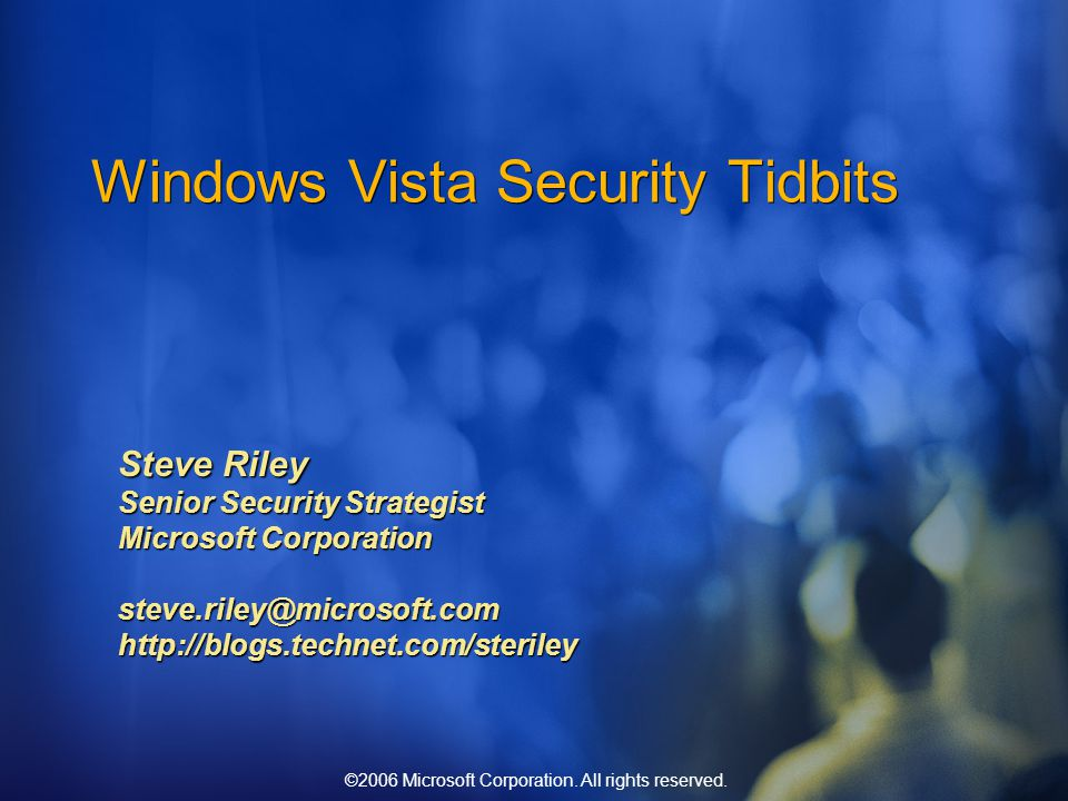 ©2006 Microsoft Corporation. All rights reserved. Windows Vista Security Tidbits Steve Riley Senior Security Strategist Microsoft Corporation steve.ri