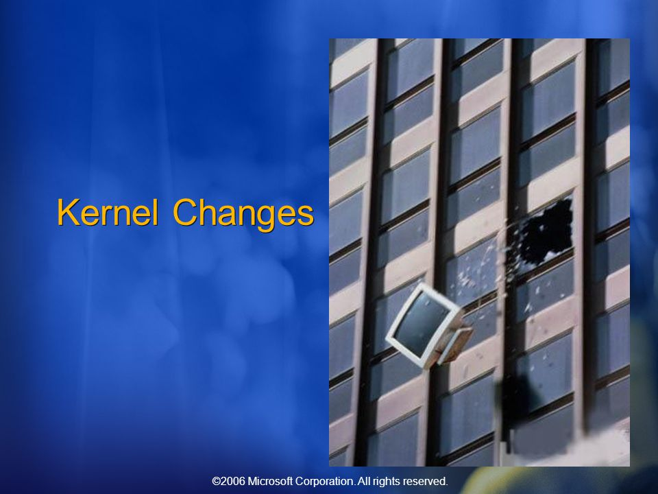 ©2006 Microsoft Corporation. All rights reserved. Kernel Changes