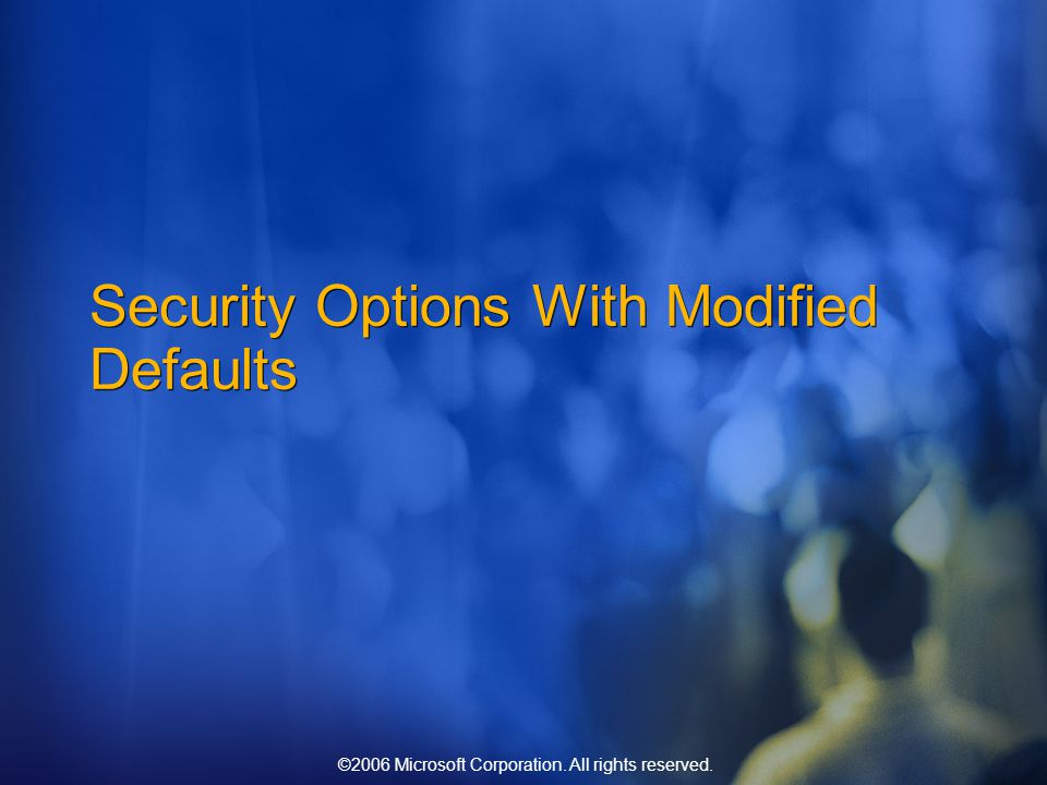 ©2006 Microsoft Corporation. All rights reserved. Security Options With Modified Defaults