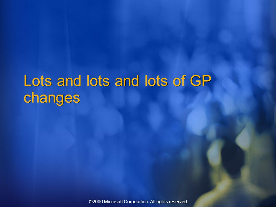 ©2006 Microsoft Corporation. All rights reserved. Lots and lots and lots of GP changes