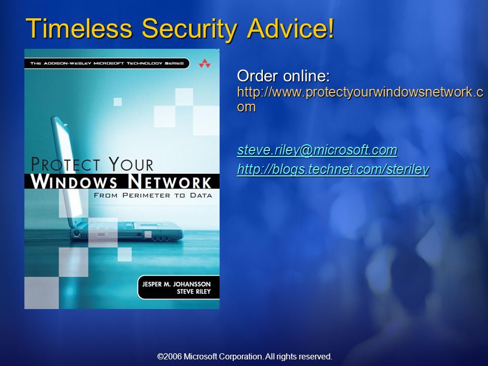 ©2006 Microsoft Corporation. All rights reserved. Timeless Security Advice! Order online: http://www.protectyourwindowsnetwork.c om steve.riley@micros