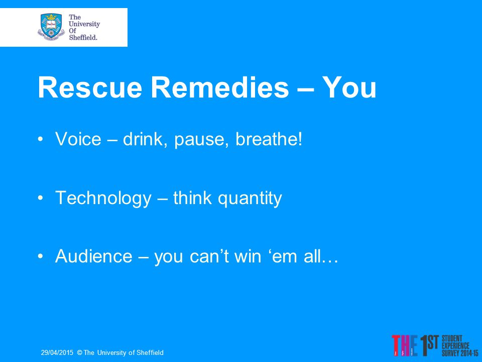 Rescue Remedies – You Voice – drink, pause, breathe! Technology – think quantity Audience – you can't win 'em all… 29/04/2015© The University of Sheff