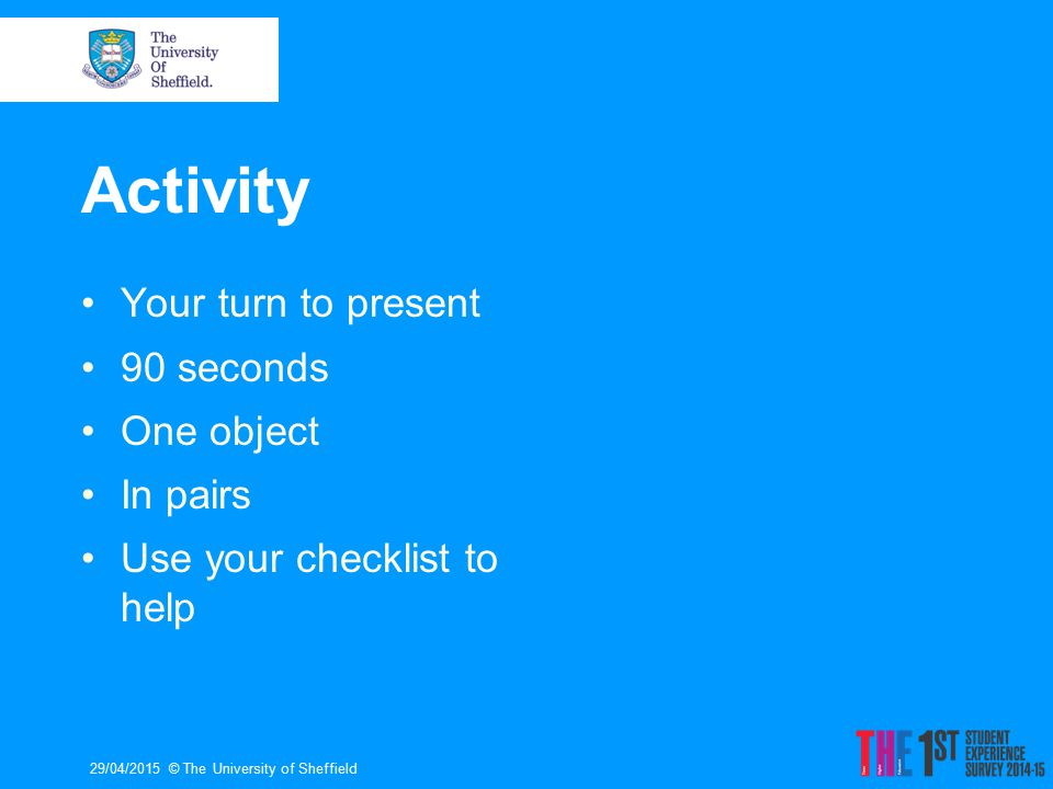 Activity Your turn to present 90 seconds One object In pairs Use your checklist to help 29/04/2015© The University of Sheffield