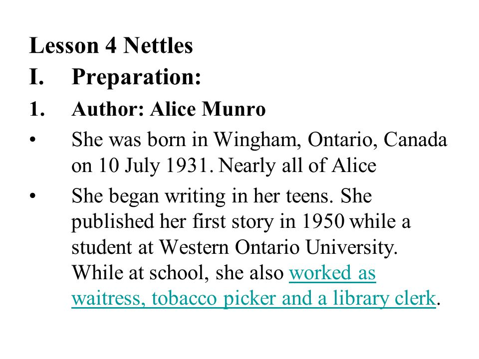 Lesson 4 Nettles I.Preparation: 1.Author: Alice Munro She was born in Wingham, Ontario, Canada on 10 July 1931. Nearly all of Alice She began writing