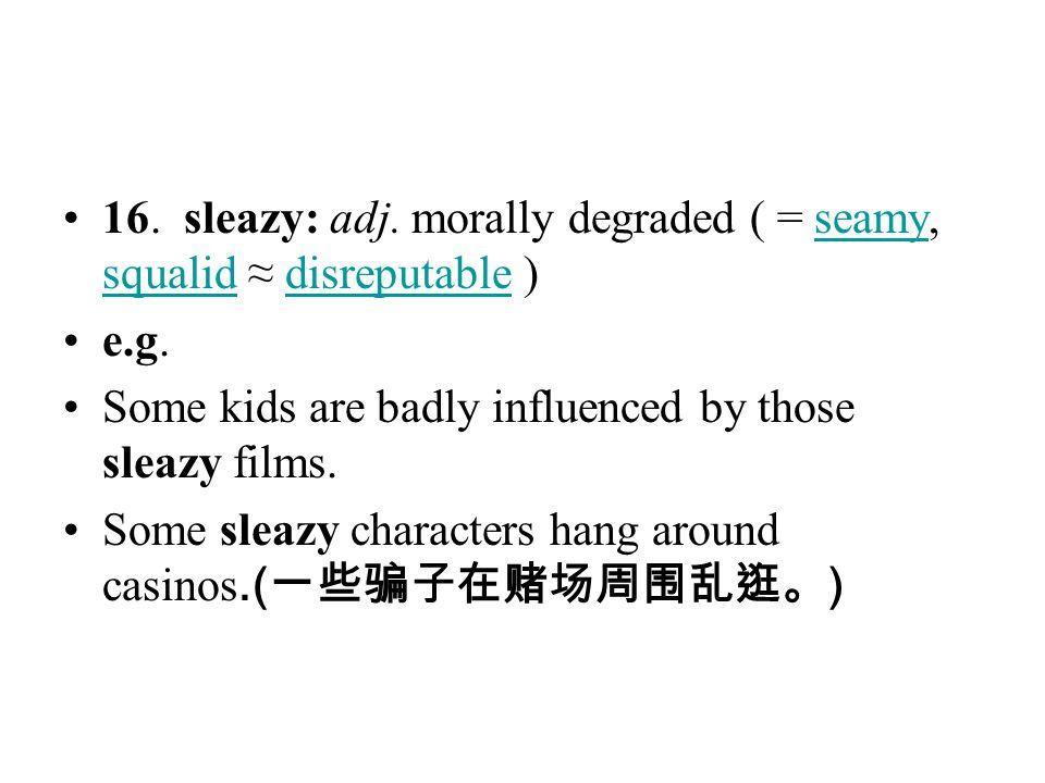 16. sleazy: adj. morally degraded ( = seamy, squalid ≈ disreputable )seamy squaliddisreputable e.g. Some kids are badly influenced by those sleazy fil