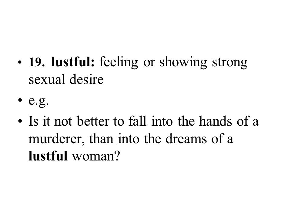 19. lustful: feeling or showing strong sexual desire e.g. Is it not better to fall into the hands of a murderer, than into the dreams of a lustful wom