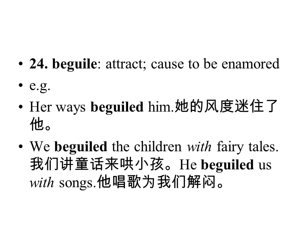 24. beguile: attract; cause to be enamored e.g. Her ways beguiled him. 她的风度迷住了 他。 We beguiled the children with fairy tales. 我们讲童话来哄小孩。 He beguiled us