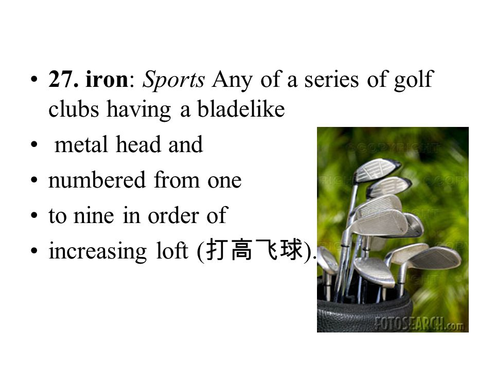 27. iron: Sports Any of a series of golf clubs having a bladelike metal head and numbered from one to nine in order of increasing loft ( 打高飞球 ).