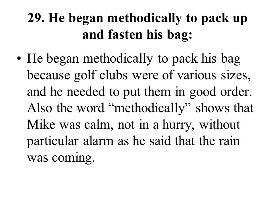 29. He began methodically to pack up and fasten his bag: He began methodically to pack his bag because golf clubs were of various sizes, and he needed