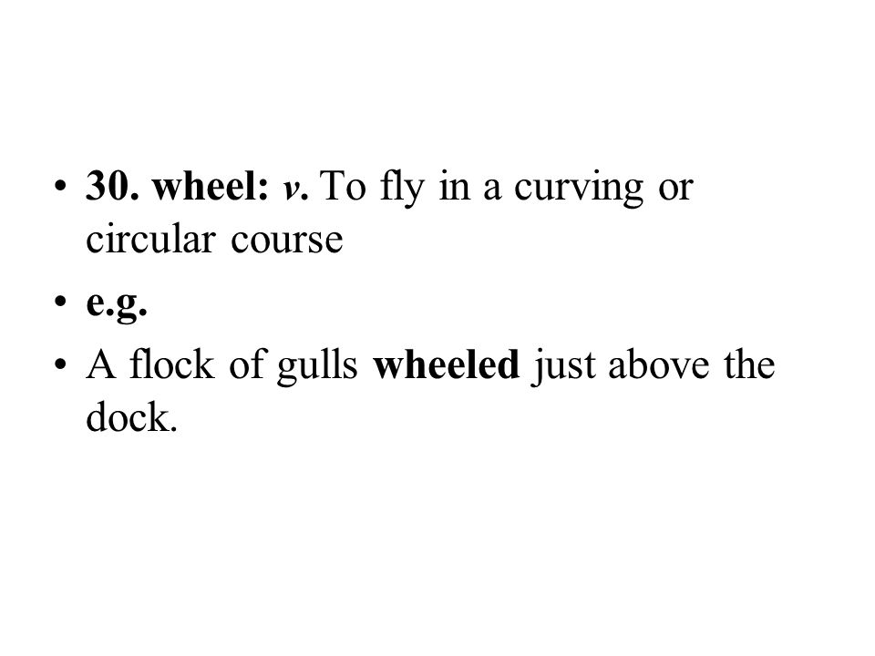 30. wheel: v. To fly in a curving or circular course e.g. A flock of gulls wheeled just above the dock.