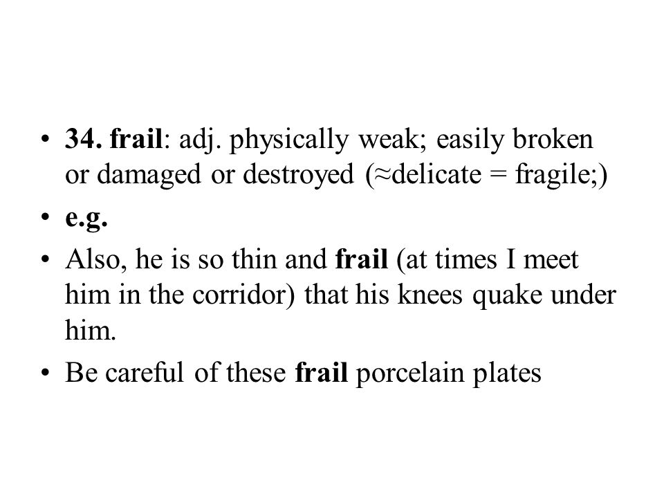 34. frail: adj. physically weak; easily broken or damaged or destroyed (≈delicate = fragile;) e.g. Also, he is so thin and frail (at times I meet him