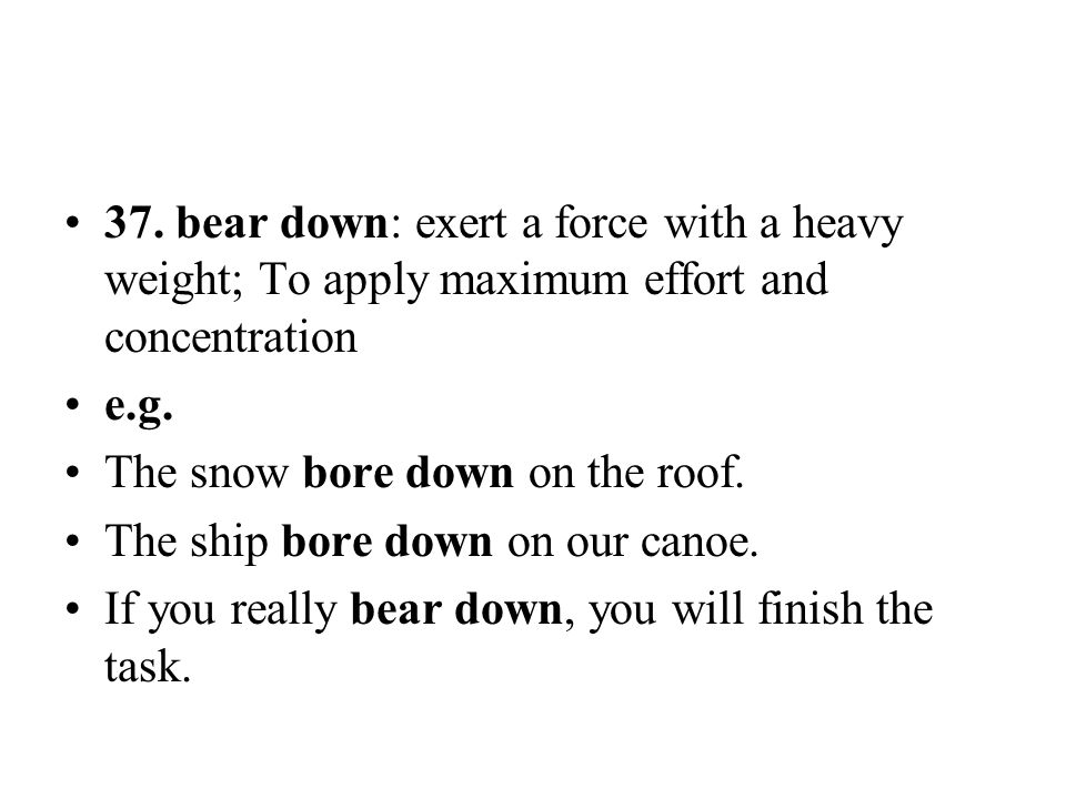 37. bear down: exert a force with a heavy weight; To apply maximum effort and concentration e.g. The snow bore down on the roof. The ship bore down on