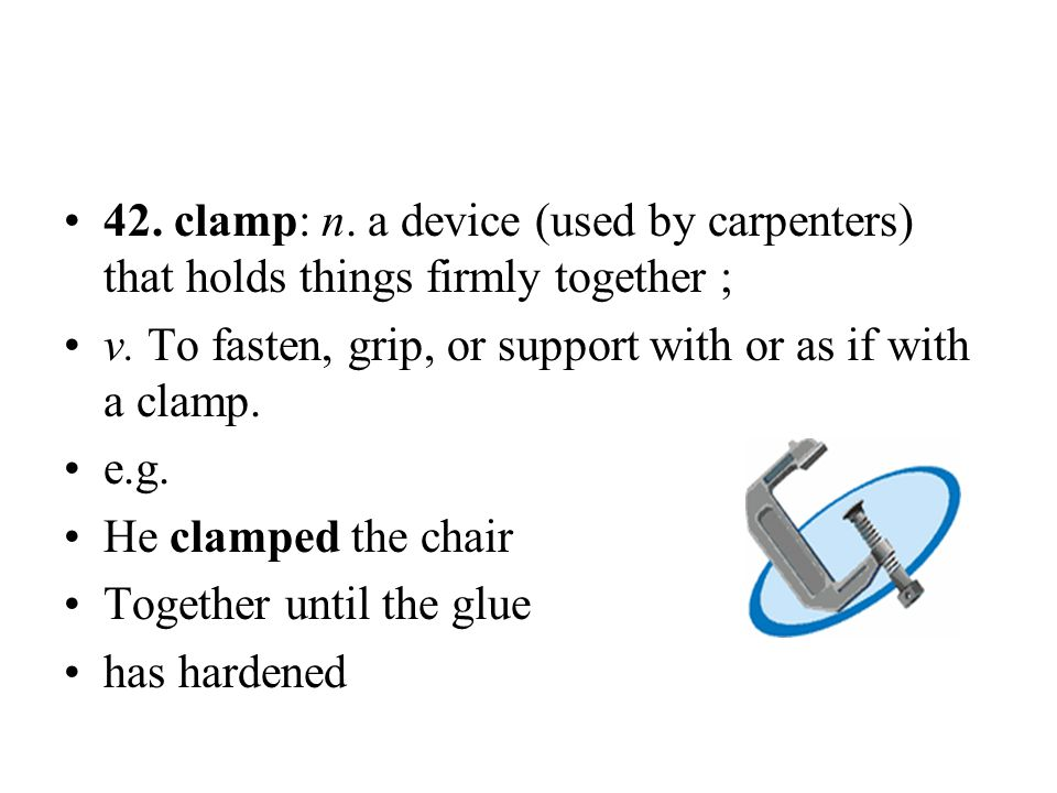 42. clamp: n. a device (used by carpenters) that holds things firmly together ; v. To fasten, grip, or support with or as if with a clamp. e.g. He cla