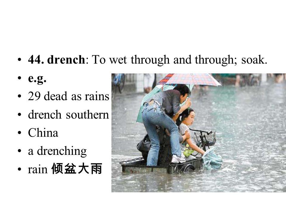 44. drench: To wet through and through; soak. e.g. 29 dead as rains drench southern China a drenching rain 倾盆大雨