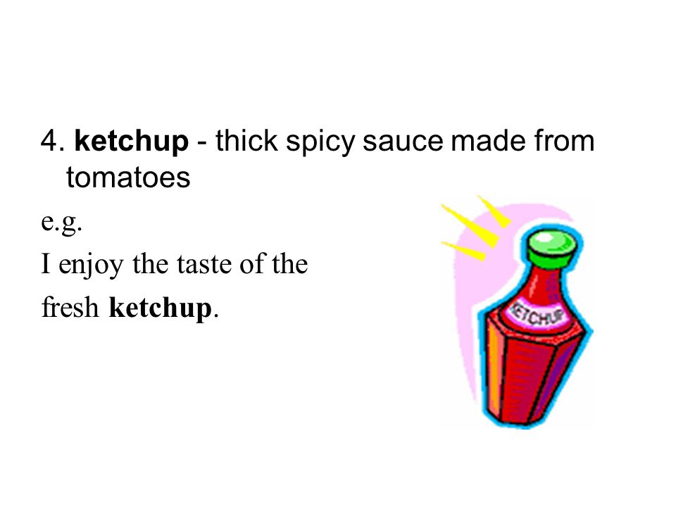 4. ketchup - thick spicy sauce made from tomatoes e.g. I enjoy the taste of the fresh ketchup.