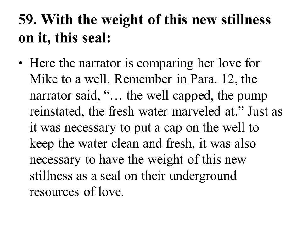 59. With the weight of this new stillness on it, this seal: Here the narrator is comparing her love for Mike to a well. Remember in Para. 12, the narr