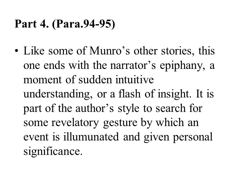 Part 4. (Para.94-95) Like some of Munro's other stories, this one ends with the narrator's epiphany, a moment of sudden intuitive understanding, or a