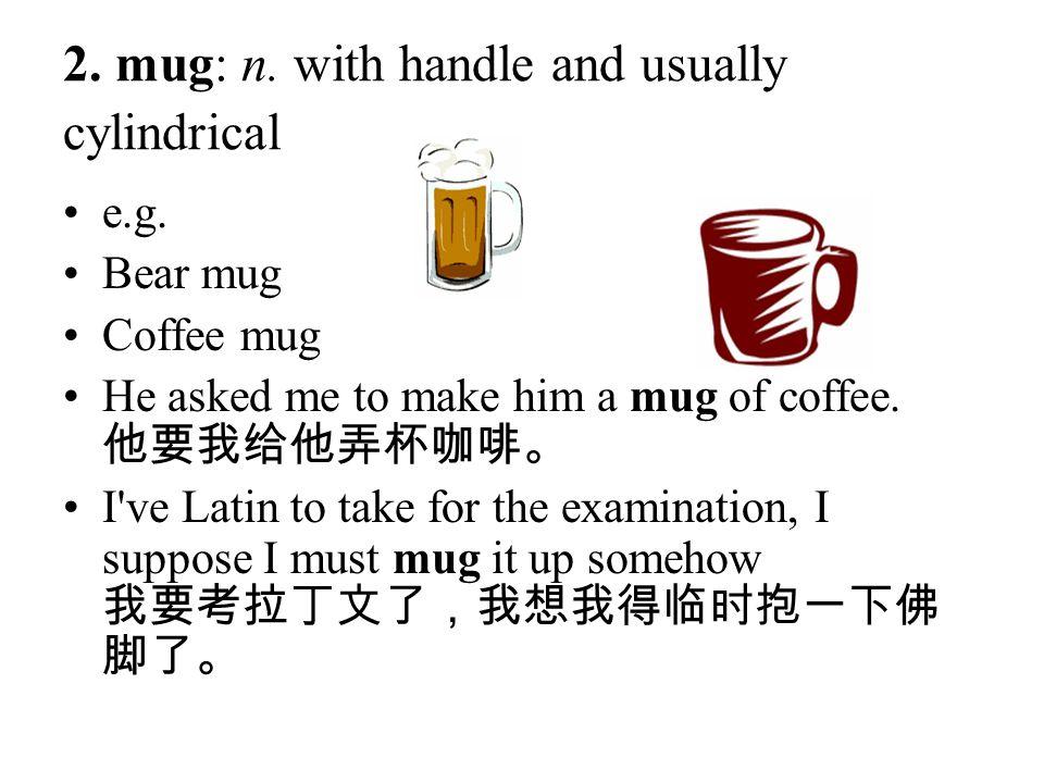 2. mug: n. with handle and usually cylindrical e.g. Bear mug Coffee mug He asked me to make him a mug of coffee. 他要我给他弄杯咖啡。 I've Latin to take for the