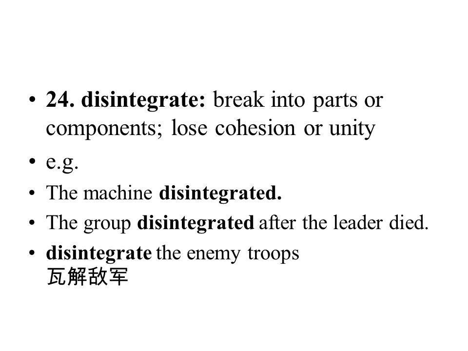 24. disintegrate: break into parts or components; lose cohesion or unity e.g. The machine disintegrated. The group disintegrated after the leader died