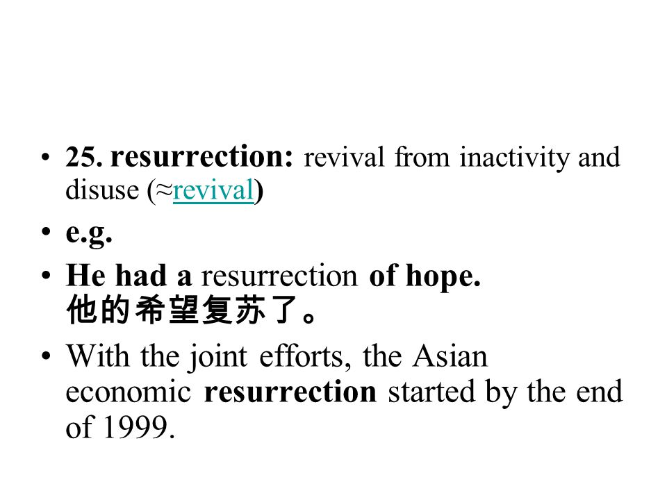 25. resurrection: revival from inactivity and disuse (≈revival)revival e.g. He had a resurrection of hope. 他的希望复苏了。 With the joint efforts, the Asian